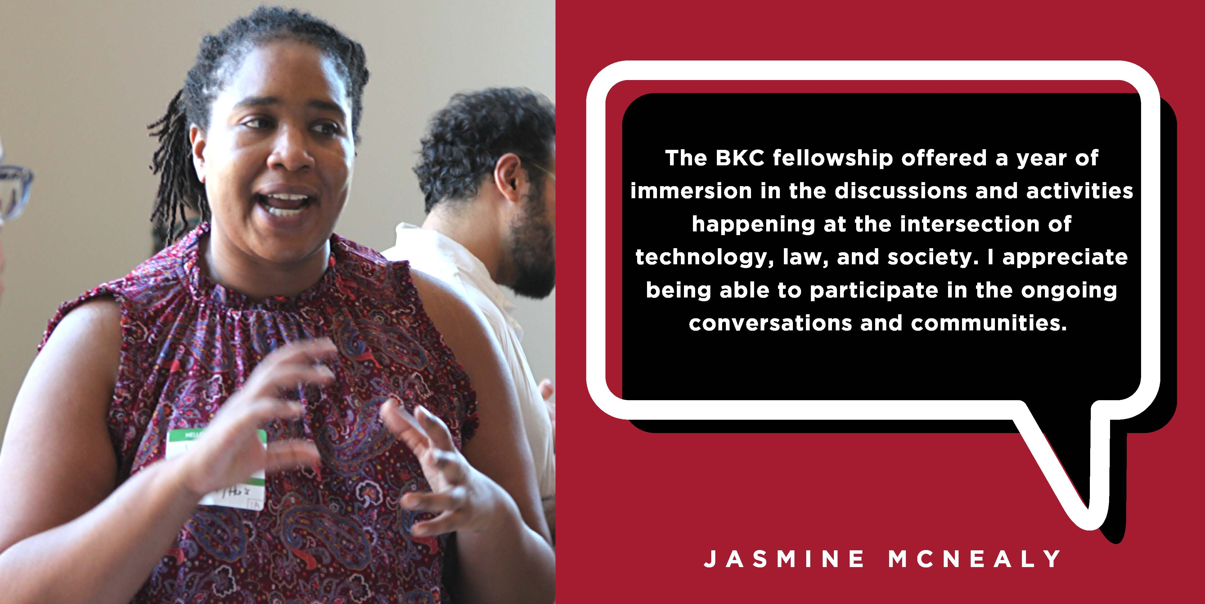 The BKC fellowship offered a year of immersion in the discussions and activities happening at the intersection of technology, law, and society. I appreciate being able to participate in the ongoing conversations and communities. - Jasmine McNealy