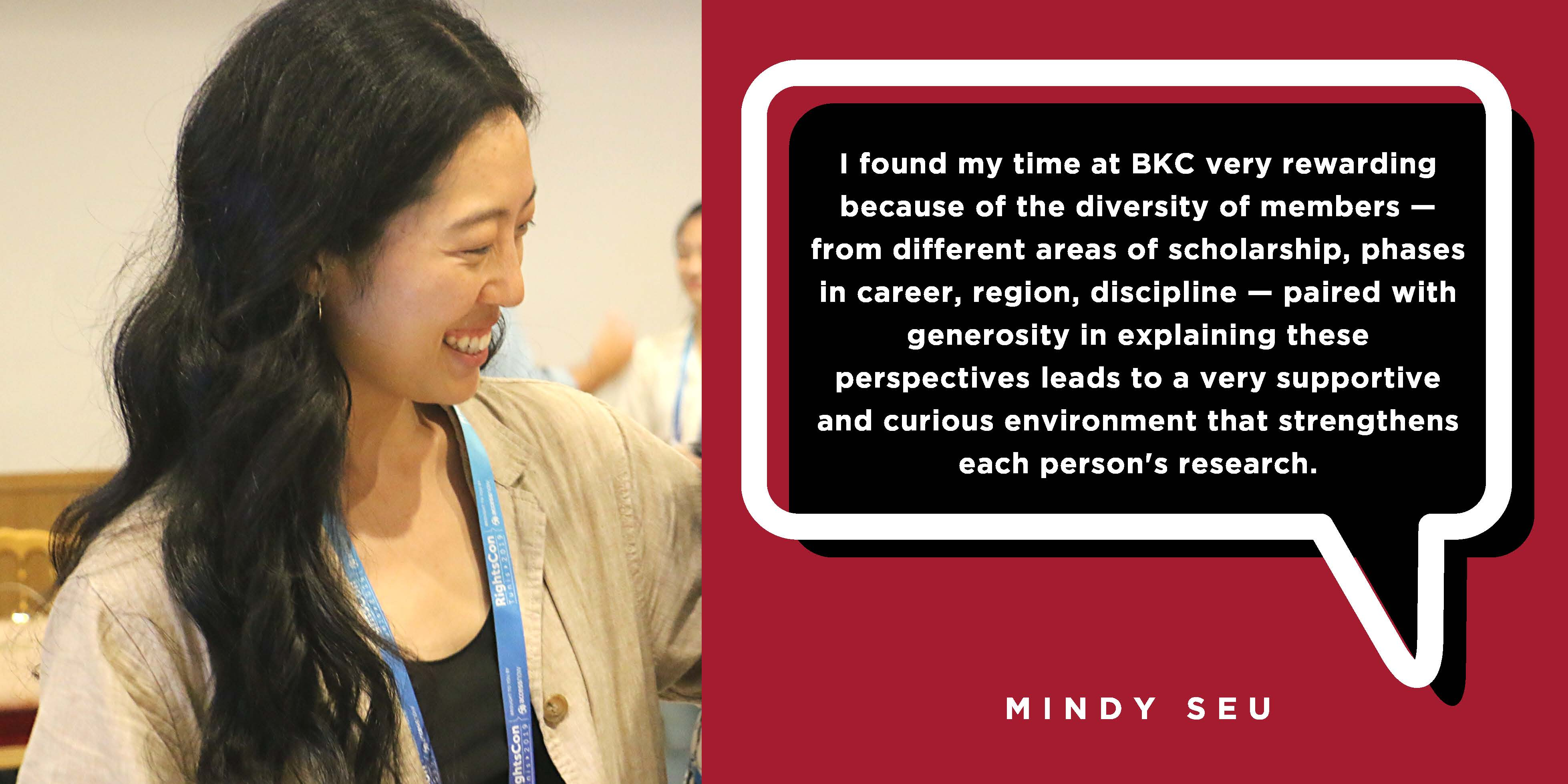 I found my time at BKC very rewarding because of the diversity of members — from different areas of scholarship, phases in career, region, discipline — paired with generosity in explaining these perspectives leads to a very supportive and curious environment that strengthens each person's research. - Mindy Seu