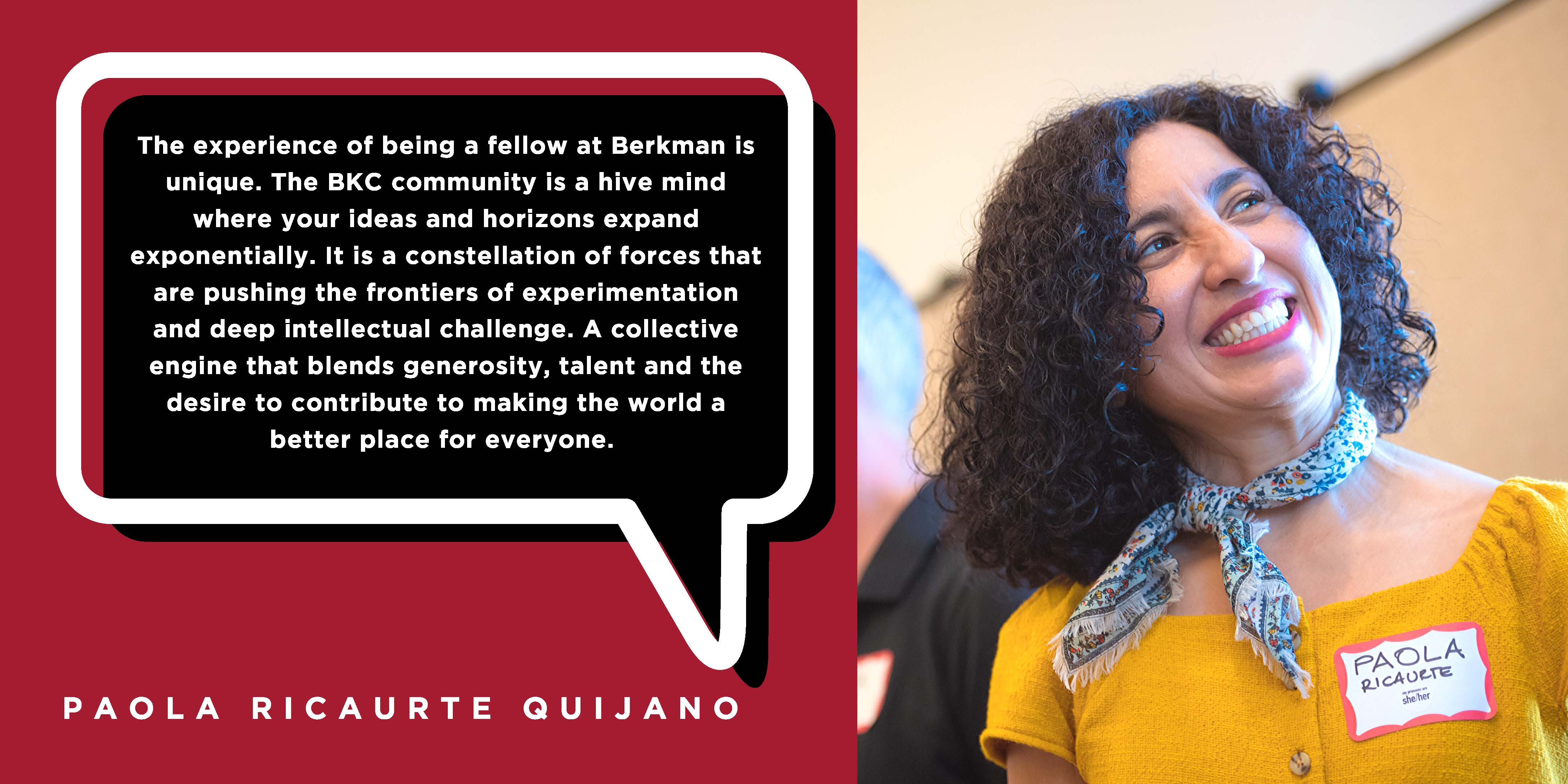 The experience of being a fellow at Berkman is unique. The BKC community is a hive mind where your ideas and horizons expand exponentially. It is a constellation of forces that are pushing the frontiers of experimentation and deep intellectual challenge. A collective engine that blends generosity, talent and the desire to contribute to making the world a better place for everyone. - Paola Ricaurte Quijano